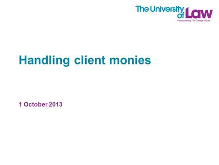 Handling client monies 1 October 2013. The speaker Chris Beanland Solicitor Associate Professor at the University of Law.