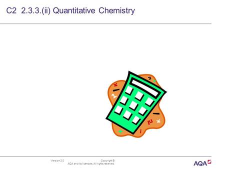Version 2.0 Copyright © AQA and its licensors. All rights reserved. C2 2.3.3.(ii) Quantitative Chemistry.