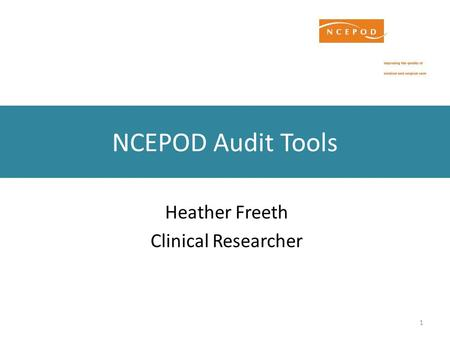 1 NCEPOD Audit Tools Heather Freeth Clinical Researcher.