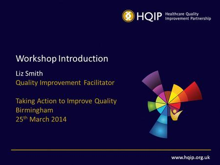 Www.hqip.org.uk Workshop Introduction Liz Smith Quality Improvement Facilitator Taking Action to Improve Quality Birmingham 25 th March 2014.
