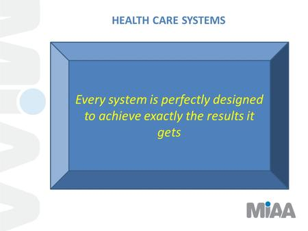 HEALTH CARE SYSTEMS Every system is perfectly designed to achieve exactly the results it gets.
