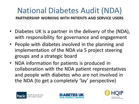 National Diabetes Audit (NDA) PARTNERSHIP WORKING WITH PATIENTS AND SERVICE USERS Diabetes UK is a partner in the delivery of the (NDA), with responsibility.