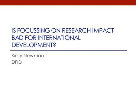 IS FOCUSSING ON RESEARCH IMPACT BAD FOR INTERNATIONAL DEVELOPMENT? Kirsty Newman DFID.