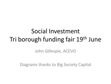 Social Investment Tri borough funding fair 19 th June John Gillespie, ACEVO Diagrams thanks to Big Society Capital.
