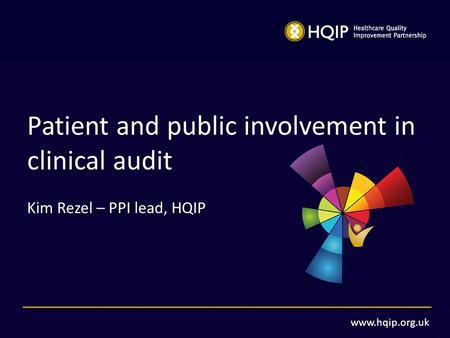 Www.hqip.org.uk Patient and public involvement in clinical audit Kim Rezel – PPI lead, HQIP.