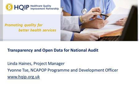 Promoting quality for better health services Transparency and Open Data for National Audit Linda Haines, Project Manager Yvonne Tse, NCAPOP Programme and.