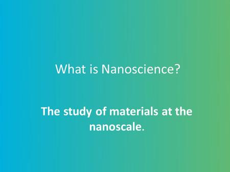The study of materials at the nanoscale.