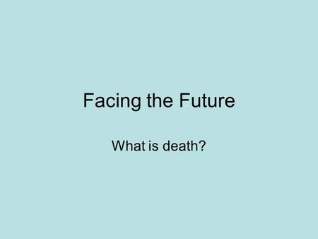 Facing the Future What is death?. Facing the future: What is death? Death is certain Death is taboo Death is not a subject to be avoided! Ecclesiastes.