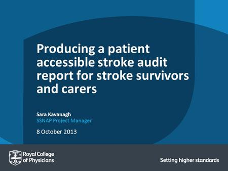 8 October 2013 Sara Kavanagh SSNAP Project Manager Producing a patient accessible stroke audit report for stroke survivors and carers.