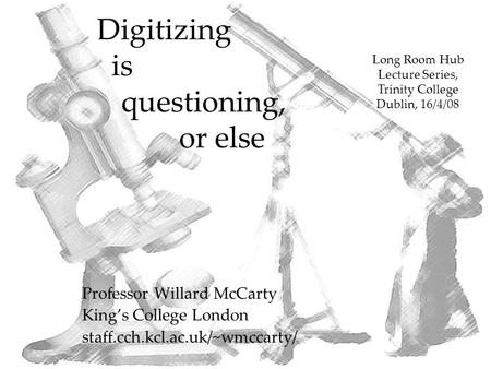 Digitizing is questioning, or else Professor Willard McCarty King's College London staff.cch.kcl.ac.uk/~wmccarty/ Long Room Hub Lecture Series, Trinity.