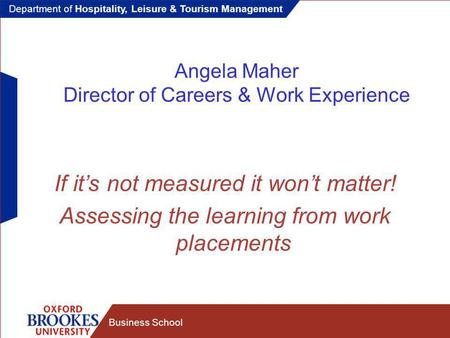 Department of Hospitality, Leisure & Tourism Management Business School Angela Maher Director of Careers & Work Experience If it's not measured it won't.