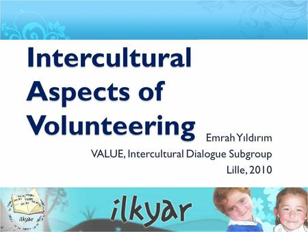 Intercultural Aspects of Volunteering Emrah Yıldırım VALUE, Intercultural Dialogue Subgroup Lille, 2010.