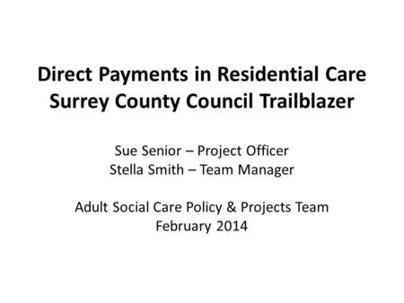 Direct Payments in Residential Care Surrey County Council Trailblazer Sue Senior – Project Officer Stella Smith – Team Manager Adult Social Care Policy.