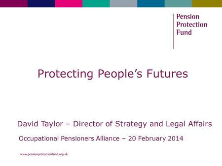 Protecting People's Futures David Taylor – Director of Strategy and Legal Affairs Occupational Pensioners Alliance – 20 February 2014.