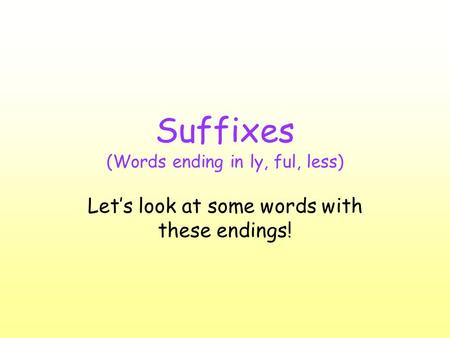 Suffixes (Words ending in ly, ful, less) Let's look at some words with these endings!