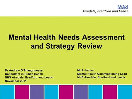 Mental Health Needs Assessment and Strategy Review Dr Andrew O'Shaughnessy Consultant in Public Health NHS Airedale, Bradford and Leeds November 2011 Mick.