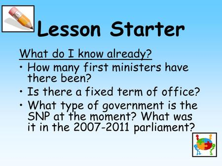 Lesson Starter What do I know already? How many first ministers have there been? Is there a fixed term of office? What type of government is the SNP at.