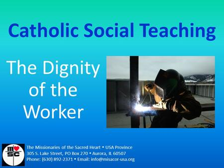 Catholic Social Teaching The Dignity of the Worker The Missionaries of the Sacred Heart  USA Province 305 S. Lake Street, PO Box 270  Aurora, IL 60507.