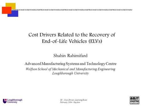 SR - Cost Drivers Learning Event February 2004 - Gaydon Cost Drivers Related to the Recovery of End-of-Life Vehicles (ELVs) Shahin Rahimifard Advanced.