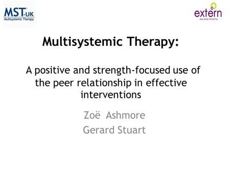 Multisystemic Therapy: A positive and strength-focused use of the peer relationship in effective interventions Zoë Ashmore Gerard Stuart.