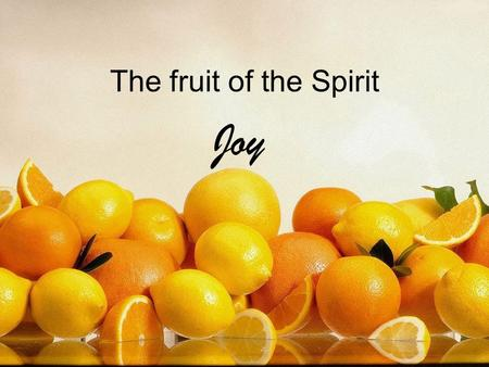 The fruit of the Spirit Joy. The fruit of the Spirit Love, joy, peace Patience, kindness, goodness Faithfulness, gentleness, self control.