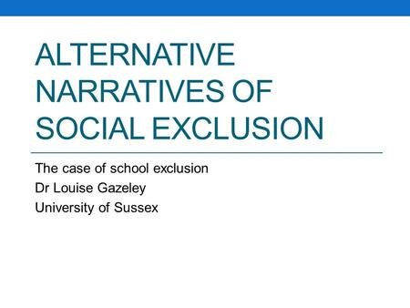 ALTERNATIVE NARRATIVES OF SOCIAL EXCLUSION The case of school exclusion Dr Louise Gazeley University of Sussex.