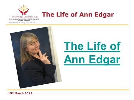 The Life of Ann Edgar Registered Charity SCO42556 The Life of Ann Edgar 15 th March 2012.