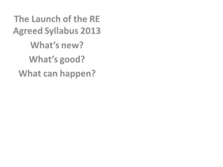 The Launch of the RE Agreed Syllabus 2013 What's new? What's good? What can happen?