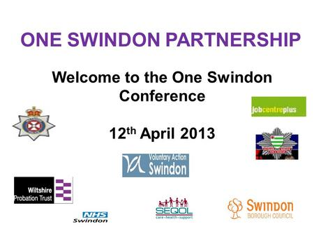 Welcome to the One Swindon Conference 12 th April 2013 ONE SWINDON PARTNERSHIP.