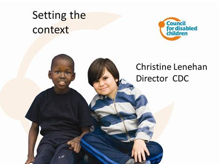 Setting the context Christine Lenehan Director CDC.