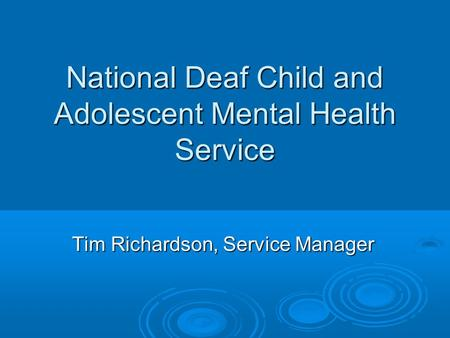 National Deaf Child and Adolescent Mental Health Service Tim Richardson, Service Manager.