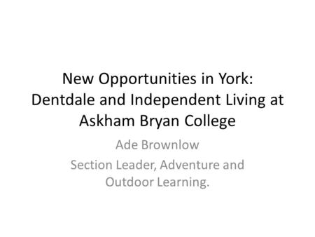 New Opportunities in York: Dentdale and Independent Living at Askham Bryan College Ade Brownlow Section Leader, Adventure and Outdoor Learning.