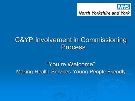 "C&YP Involvement in Commissioning Process ""You're Welcome"" Making Health Services Young People Friendly."
