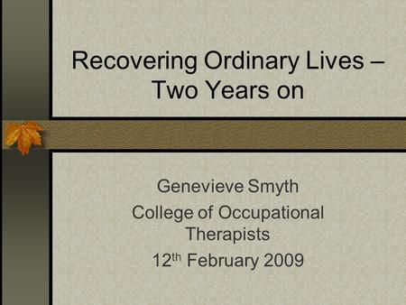 Recovering Ordinary Lives – Two Years on Genevieve Smyth College of Occupational Therapists 12 th February 2009.