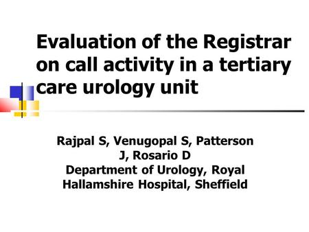 Evaluation of the Registrar on call activity in a tertiary care urology unit Rajpal S, Venugopal S, Patterson J, Rosario D Department of Urology, Royal.
