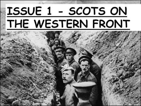 ISSUE 1 - SCOTS ON THE WESTERN FRONT. What you need to know Exam questions will focus on the following: Scottish Recruitment in WW1 The Experience of.