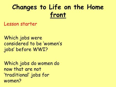 Changes to Life on the Home front Lesson starter Which jobs were considered to be 'women's jobs' before WWI? Which jobs do women do now that are not 'traditional'
