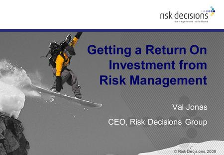 © Risk Decisions, 2009 Getting a Return On Investment from Risk Management Val Jonas CEO, Risk Decisions Group.
