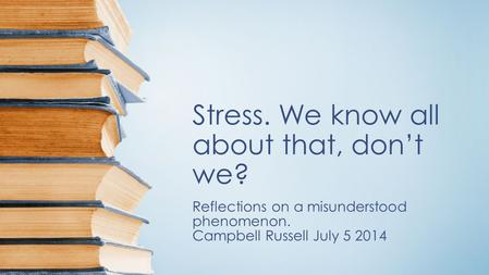 Stress. We know all about that, don't we? Reflections on a misunderstood phenomenon. Campbell Russell July 5 2014.