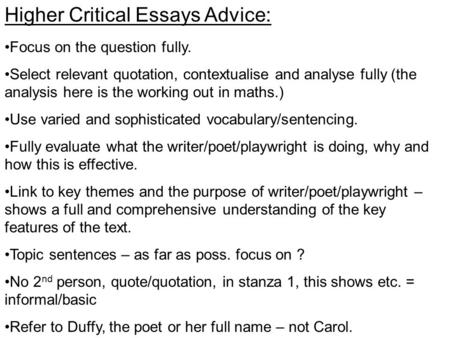 Higher Critical Essays Advice: Focus on the question fully. Select relevant quotation, contextualise and analyse fully (the analysis here is the working.