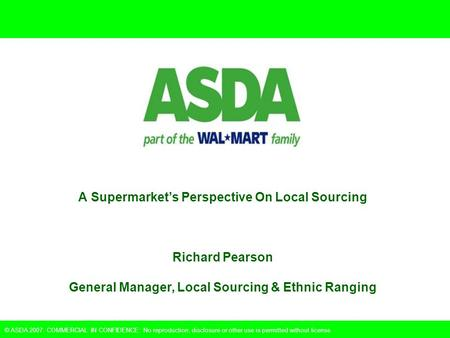 © ASDA 2007. COMMERCIAL IN CONFIDENCE: No reproduction, disclosure or other use is permitted without license. A Supermarket's Perspective On Local Sourcing.