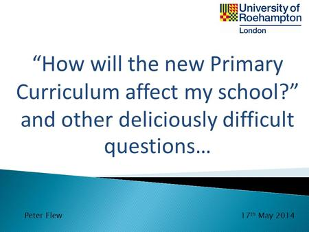 "Peter Flew17 th May 2014 ""How will the new Primary Curriculum affect my school?"" and other deliciously difficult questions…"