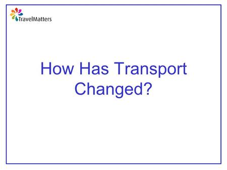 How Has Transport Changed?. Learning Objectives To understand how transport methods have evolved over thousands of years To begin to appreciate the effect.