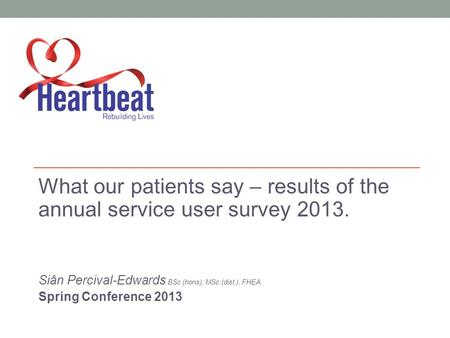 What our patients say – results of the annual service user survey 2013. Siân Percival-Edwards BSc (hons); MSc (dist.): FHEA Spring Conference 2013.