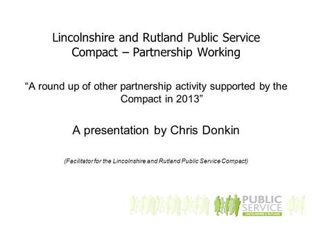 "Lincolnshire and Rutland Public Service Compact – Partnership Working ""A round up of other partnership activity supported by the Compact in 2013"" A presentation."