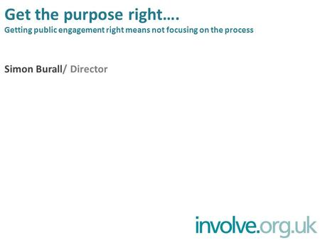 Get the purpose right…. Getting public engagement right means not focusing on the process Simon Burall/ Director.