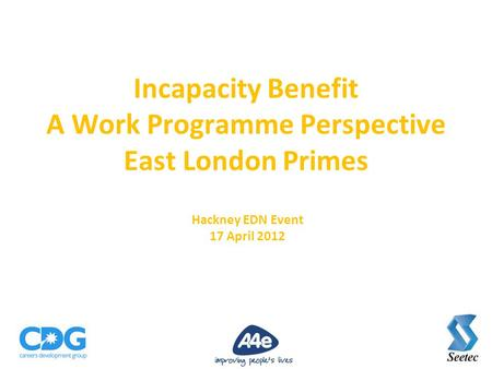 Incapacity Benefit A Work Programme Perspective East London Primes Hackney EDN Event 17 April 2012.
