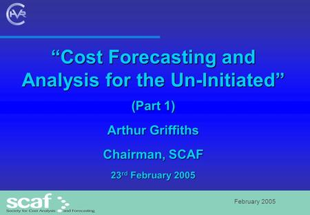 "February 2005 ""Cost Forecasting and Analysis for the Un-Initiated"" (Part 1) Arthur Griffiths Chairman, SCAF 23 rd February 2005."