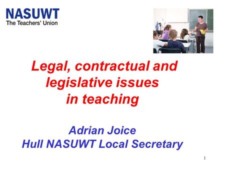 1 Legal, contractual and legislative issues in teaching Adrian Joice Hull NASUWT Local Secretary.