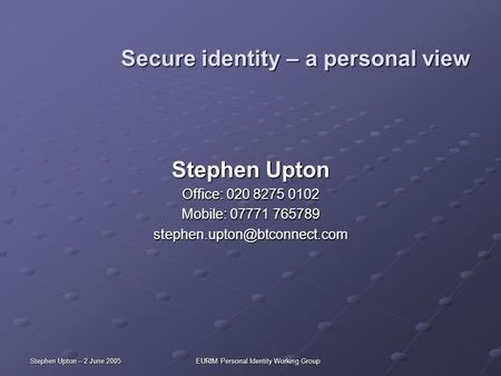 Stephen Upton – 2 June 2005EURIM Personal Identity Working Group Secure identity – a personal view Stephen Upton Office: 020 8275 0102 Mobile: 07771 765789.
